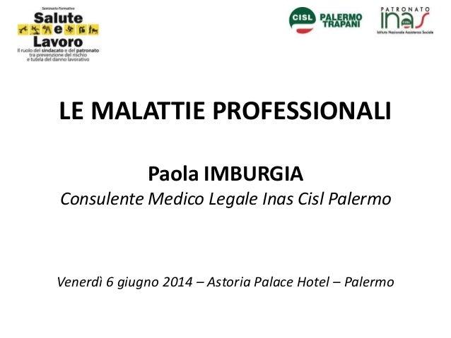 LE MALATTIE PROFESSIONALI Paola IMBURGIA Consulente Medico Legale Inas Cisl Palermo Venerdì 6 giugno 2014 – Astoria Palace...