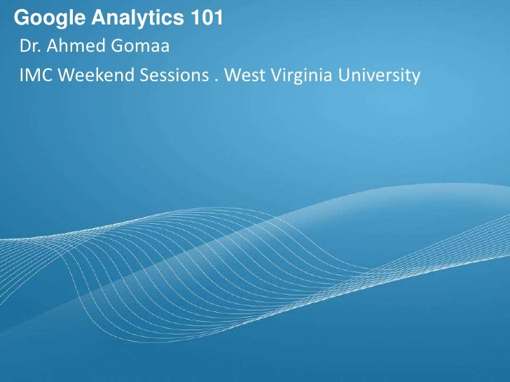 Dr. Ahmed Gomaa IMC Weekend Sessions . West Virginia University Google Analytics 101 For Marketers