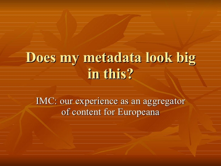 Does my metadata look big in this? IMC: our experience as an aggregator of content for Europeana