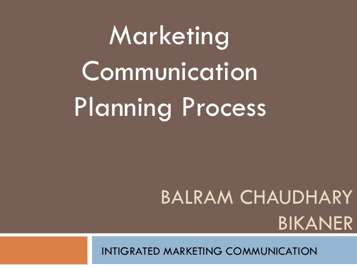 BALRAM CHAUDHARY BIKANER Marketing Communication Planning Process INTIGRATED MARKETING COMMUNICATION