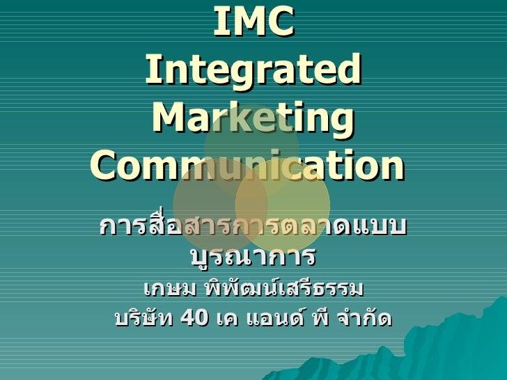 IMC Integrated Marketing Communication  การสื่อสารการตลาดแบบบูรณาการ เกษม พิพัฒน์เสรีธรรม บริษัท  40  เค แอนด์ พี จำกัด