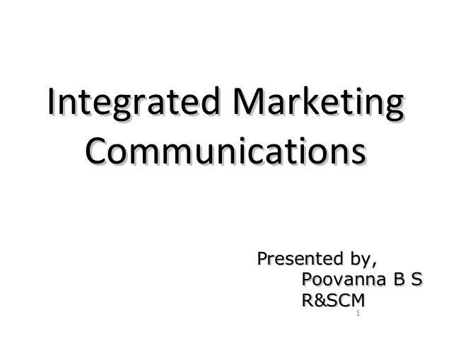Integrated MarketingIntegrated Marketing CommunicationsCommunications 1 Presented by,Presented by, Poovanna B SPoovanna B ...