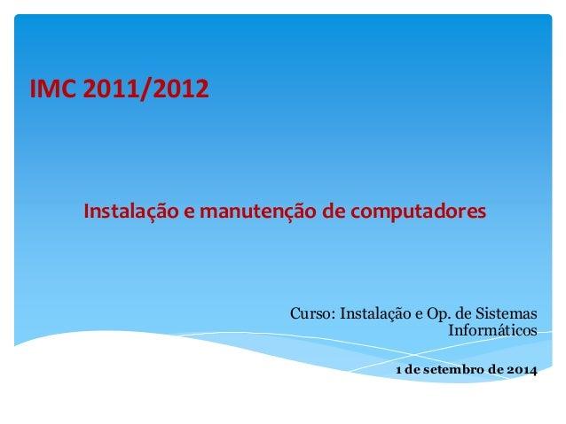 IMC 2011/2012  Instalação e manutenção de computadores  Curso: Instalação e Op. de Sistemas  Informáticos  1 de setembro d...