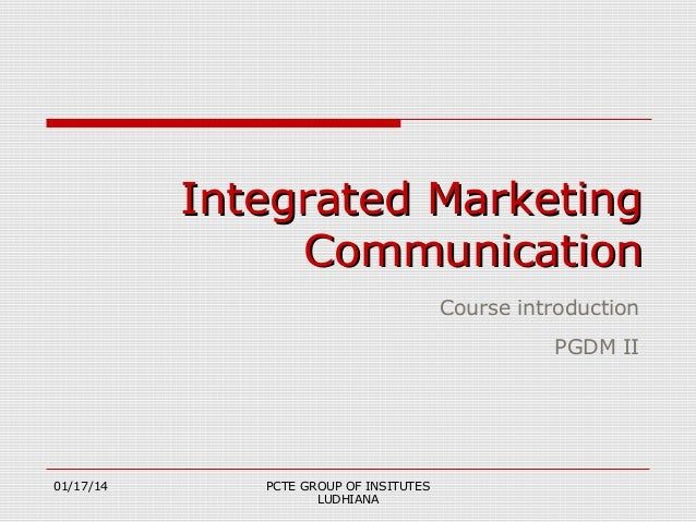 Integrated Marketing Communication Course introduction PGDM II  01/17/14  PCTE GROUP OF INSITUTES LUDHIANA