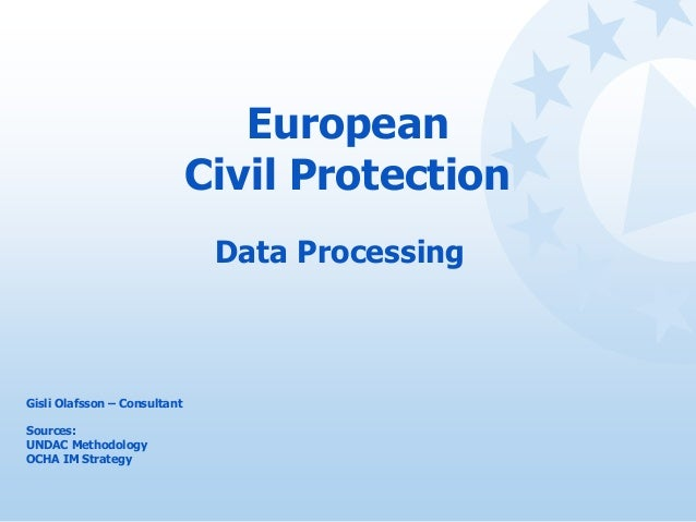 European Civil Protection Data Processing Gisli Olafsson – Consultant Sources: UNDAC Methodology OCHA IM Strategy
