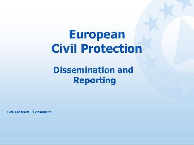 European Civil Protection Dissemination and Reporting Gisli Olafsson – Consultant