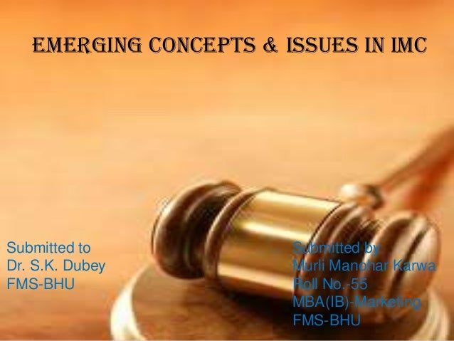 Emerging Concepts & Issues in IMC  Submitted to Dr. S.K. Dubey FMS-BHU  Submitted by Murli Manohar Karwa Roll No.-55 MBA(I...