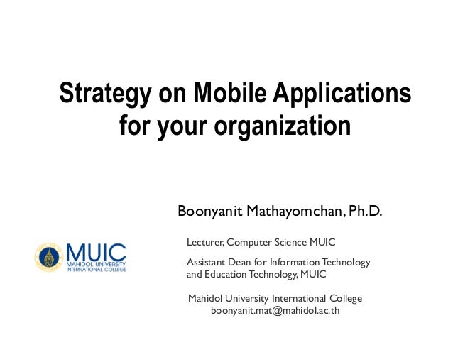 Strategy on Mobile Applicationsfor your organizationBoonyanit Mathayomchan, Ph.D.Mahidol University International Collegeb...