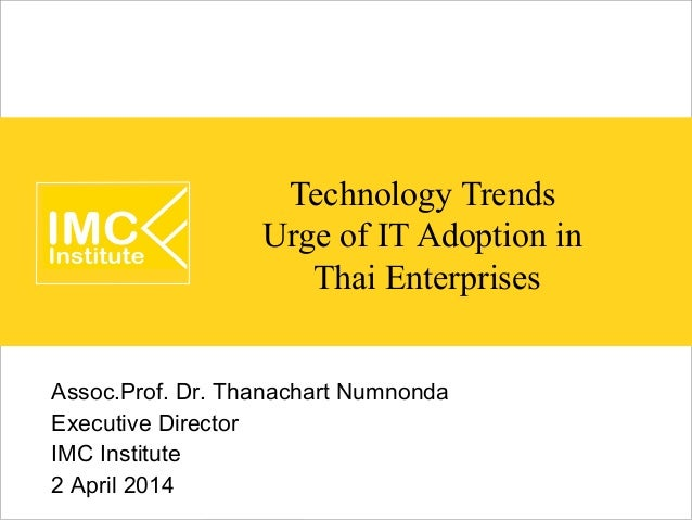 Technology Trends Urge of IT Adoption in Thai Enterprises Assoc.Prof. Dr. Thanachart Numnonda Executive Director IMC Insti...
