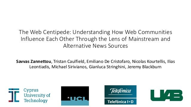 The	Web	Centipede:	Understanding	How	Web	Communities	 Influence	Each	Other	Through	the	Lens	of	Mainstream	and	 Alternative...