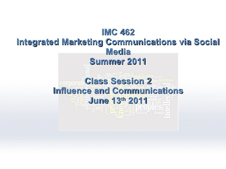IMC 462 Integrated Marketing Communications via Social Media Summer 2011 Class Session 2 Influence and Communications June...