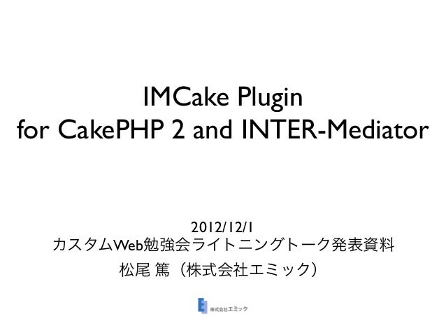 IMCake Pluginfor CakePHP 2 and INTER-Mediator            2012/12/1  カスタムWeb勉強会ライトニングトーク発表資料       松尾 篤(株式会社エミック)