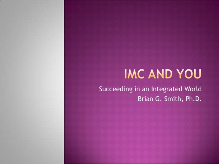 IMC and You<br />Succeeding in an Integrated World<br />Brian G. Smith, Ph.D.<br />