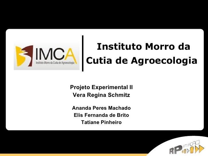 Instituto Morro da Cutia de Agroecologia   Projeto Experimental II Vera Regina Schmitz Ananda Peres Machado Elis Fernanda ...