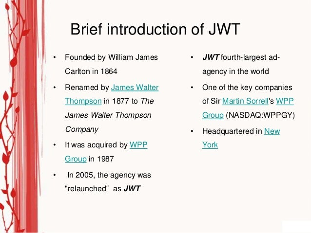 Brief introduction of JWT•   Founded by William James   •   JWT fourth-largest ad-    Carlton in 1864                agenc...
