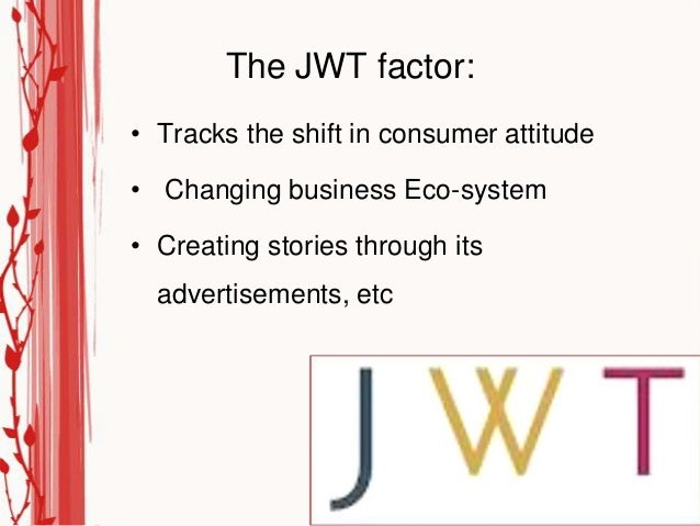 The JWT factor:• Tracks the shift in consumer attitude• Changing business Eco-system• Creating stories through its  advert...