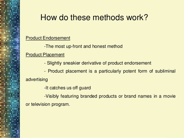 How do these methods work?•   Product Placement:         -Paid verbal or visual brand exposure in entertainment    program...