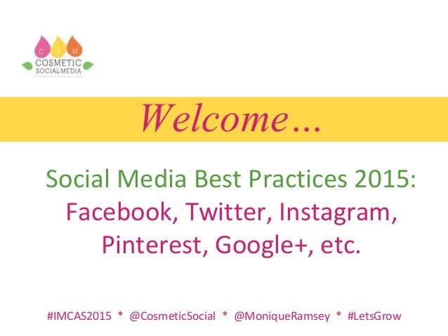 Welcome… Social Media Best Practices 2015: Facebook, Twitter, Instagram, Pinterest, Google+, etc. #IMCAS2015 * @CosmeticSo...