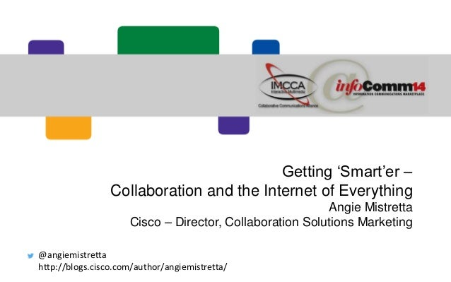 Getting 'Smart'er – Collaboration and the Internet of Everything Angie Mistretta Cisco – Director, Collaboration Solutions...