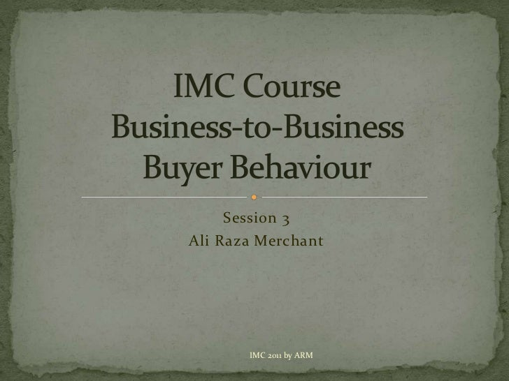 Session 3<br />Ali Raza Merchant<br />IMC CourseBusiness-to-Business            Buyer Behaviour<br />IMC 2011 by ARM<br />