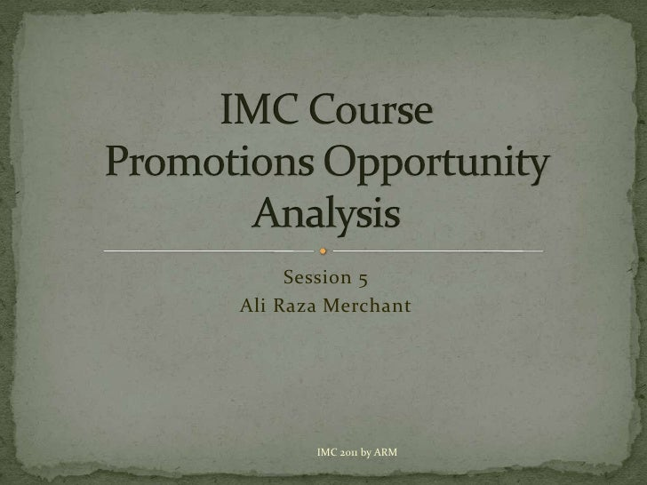 Session 5<br />Ali Raza Merchant<br />IMC CoursePromotions Opportunity Analysis<br />IMC 2011 by ARM<br />
