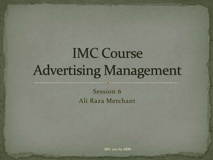 Session 6<br />Ali Raza Merchant<br />IMC CourseAdvertising Management<br />IMC 2011 by ARM<br />