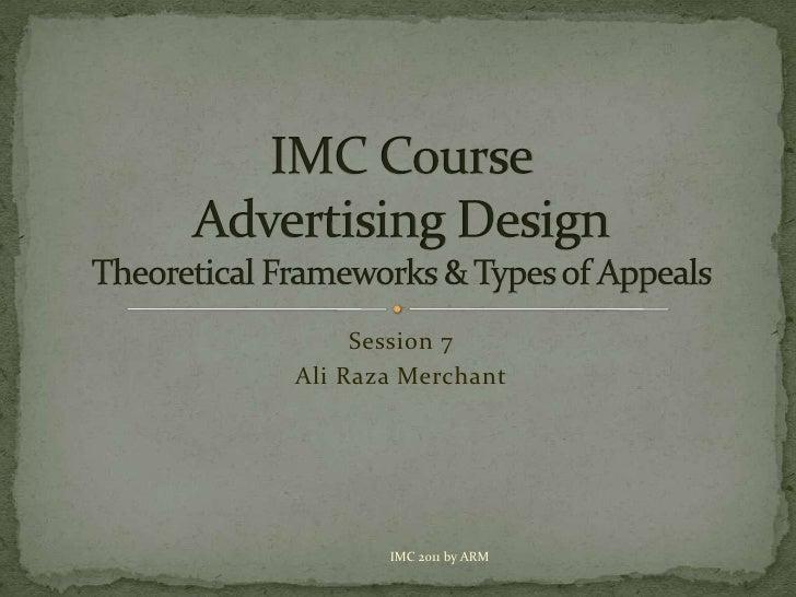 Session 7<br />Ali Raza Merchant<br />IMC CourseAdvertising DesignTheoretical Frameworks & Types of Appeals<br />IMC 2011 ...