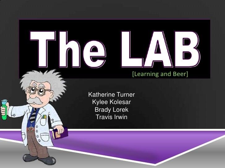[Learning and Beer]Katherine Turner Kylee Kolesar  Brady Lorek  Travis Irwin