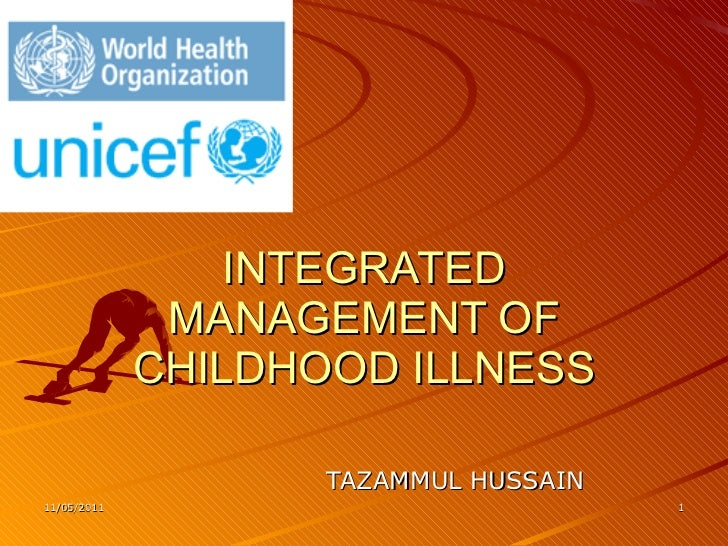 INTEGRATED MANAGEMENT OF CHILDHOOD ILLNESS TAZAMMUL HUSSAIN 11/05/2011