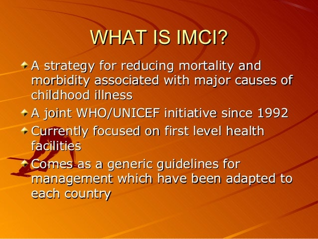 WHAT IS IMCI?WHAT IS IMCI? A strategy for reducing mortality andA strategy for reducing mortality and morbidity associated...