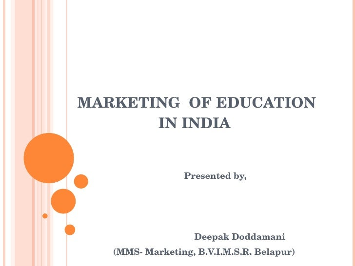 MARKETING  OF EDUCATION   IN INDIA Presented by, Deepak Doddamani (MMS- Marketing, B.V.I.M.S.R. Belapur)