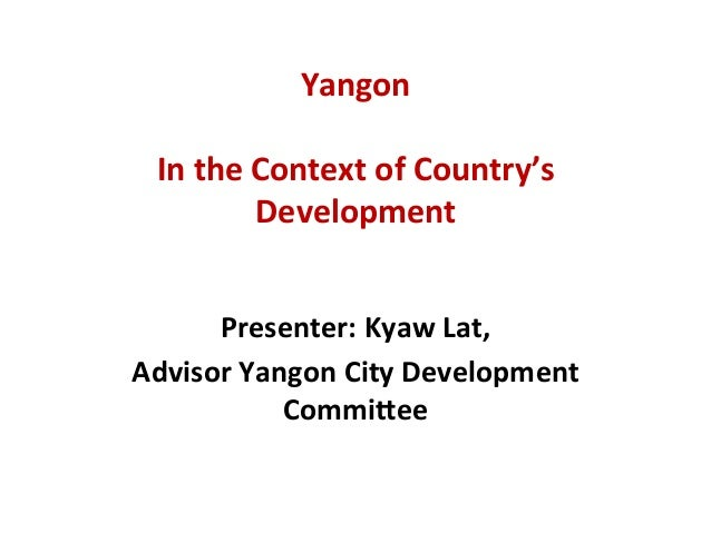 Yangon	   	   	   	    	    In	   the	   Context	   of	   Country's	    Development	   	    	    Presenter:	   Kyaw	   Lat...