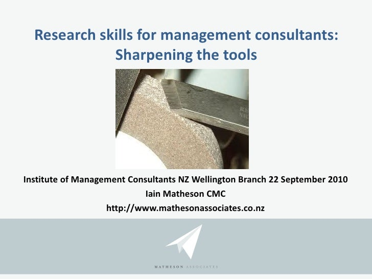 Research skills for management consultants: Sharpening the tools <ul><li>Institute of Management Consultants NZ Wellington...
