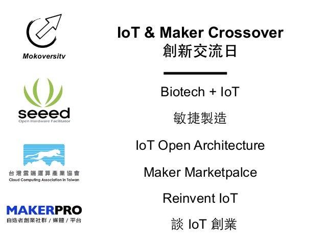 Mokoversity IoT & Maker Crossover 創新交流⽇日 Biotech + IoT 敏捷製造 IoT Open Architecture Reinvent IoT Maker Marketpalce 談 IoT 創業