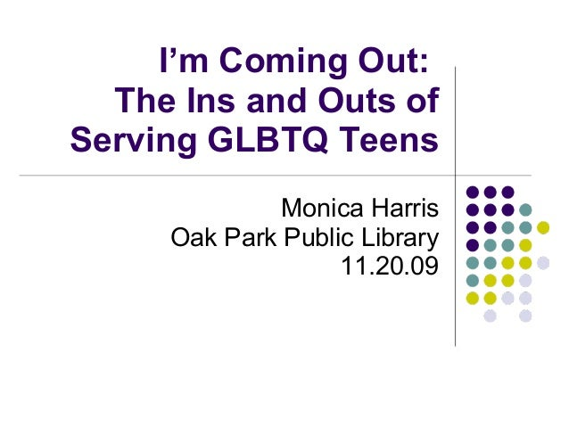 I'm Coming Out: The Ins and Outs of Serving GLBTQ Teens Monica Harris Oak Park Public Library 11.20.09