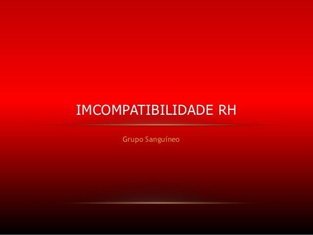 IMCOMPATIBILIDADE RH Grupo Sanguíneo