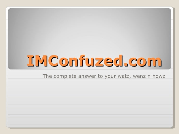IMConfuzed.com The complete answer to your watz, wenz n howz