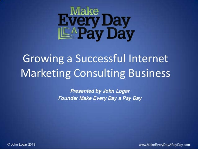 Growing a Successful InternetMarketing Consulting BusinessPresented by John LogarFounder Make Every Day a Pay Day© John Lo...