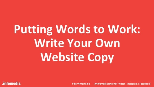 #learninfomedia @infomediadotcom (Twitter : Instagram : Facebook) Putting Words to Work: Write Your Own Website Copy #lear...