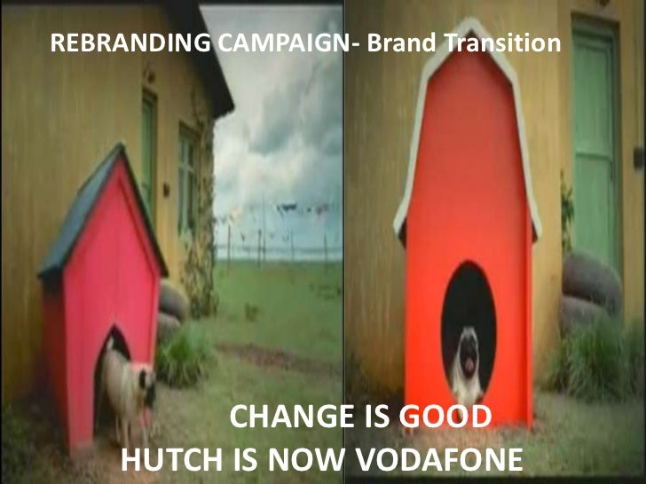 REBRANDING CAMPAIGN- Brand Transition           CHANGE IS GOOD     HUTCH IS NOW VODAFONE