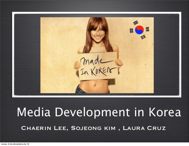 Media Development in Korea Chaerin Lee, Sojeong kim , Laura Cruz lunes, 2 de diciembre de 13