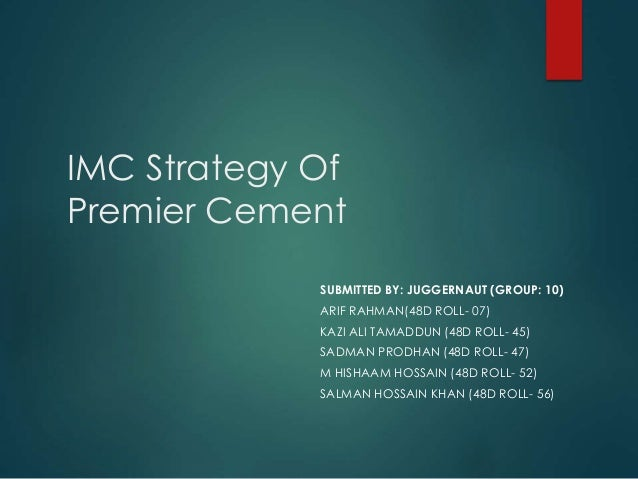 IMC Strategy Of Premier Cement SUBMITTED BY: JUGGERNAUT (GROUP: 10) ARIF RAHMAN(48D ROLL- 07) KAZI ALI TAMADDUN (48D ROLL-...