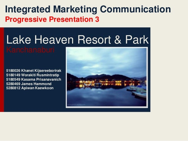 Lake Heaven Resort & Park Kanchanaburi Integrated Marketing Communication Progressive Presentation 3 5180026 Khanet Kijser...
