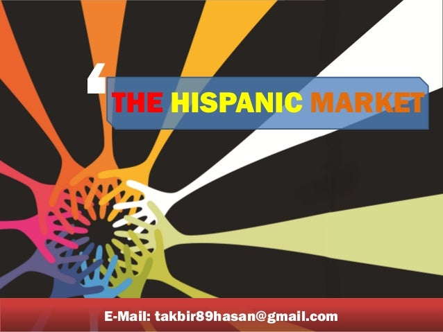 THE HISPANIC MARKET ' E-Mail: takbir89hasan@gmail.com