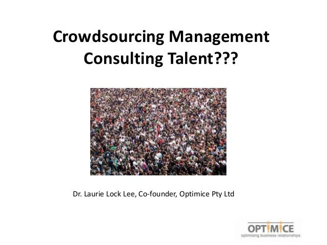 Crowdsourcing Management   Consulting Talent???  Dr. Laurie Lock Lee, Co-founder, Optimice Pty Ltd