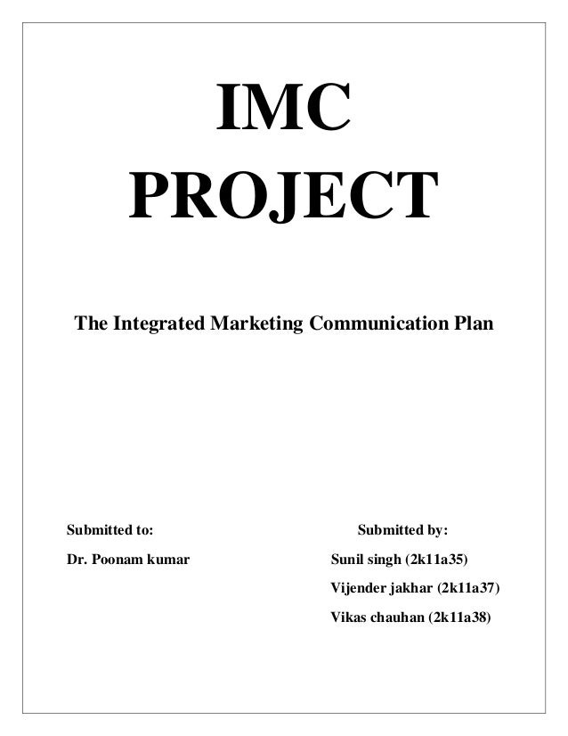 IMC PROJECT The Integrated Marketing Communication Plan Submitted to: Submitted by: Dr. Poonam kumar Sunil singh (2k11a35)...