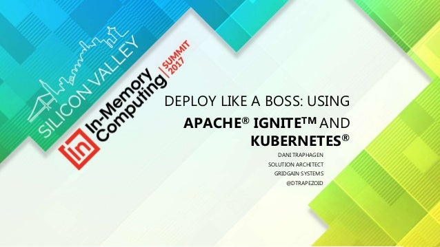 DEPLOY LIKE A BOSS: USING APACHE® IGNITETM AND KUBERNETES® DANI TRAPHAGEN SOLUTION ARCHITECT GRIDGAIN SYSTEMS @DTRAPEZOID