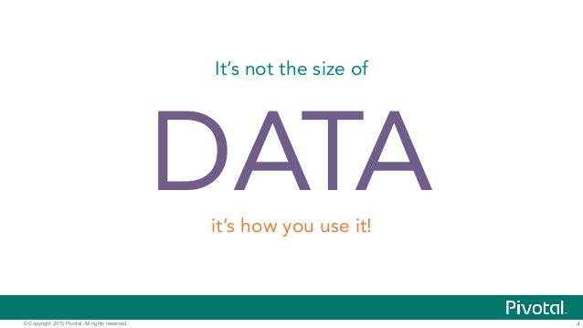 4© Copyright 2015 Pivotal. All rights reserved. It's not the size of DATAit's how you use it!