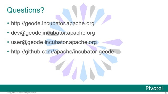 57© Copyright 2015 Pivotal. All rights reserved. Questions? Ÿ http://geode.incubator.apache.org Ÿ dev@geode.incubator....