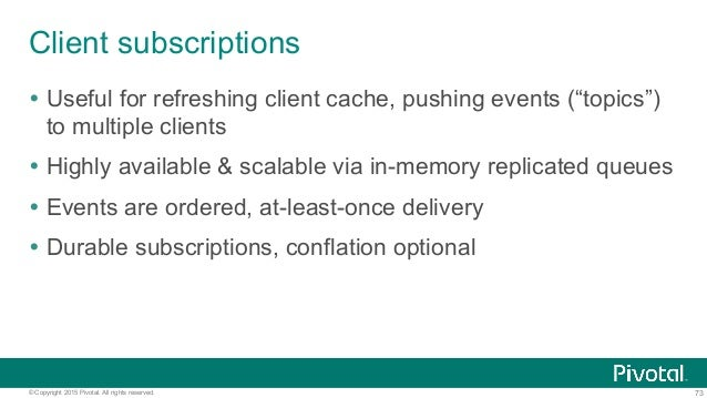 73© Copyright 2015 Pivotal. All rights reserved. Client subscriptions Ÿ Useful for refreshing client cache, pushing even...